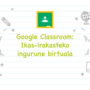 Google Classroom: ikas-irakasteko ingurune birtuala